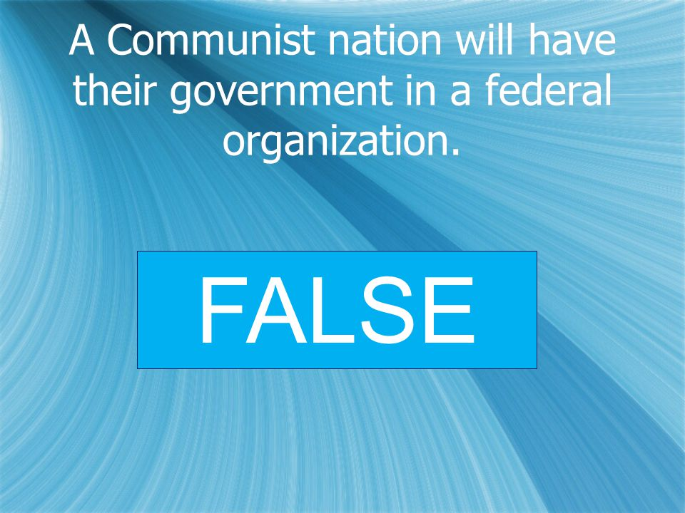 A Communist nation will have their government in a federal organization. FALSE