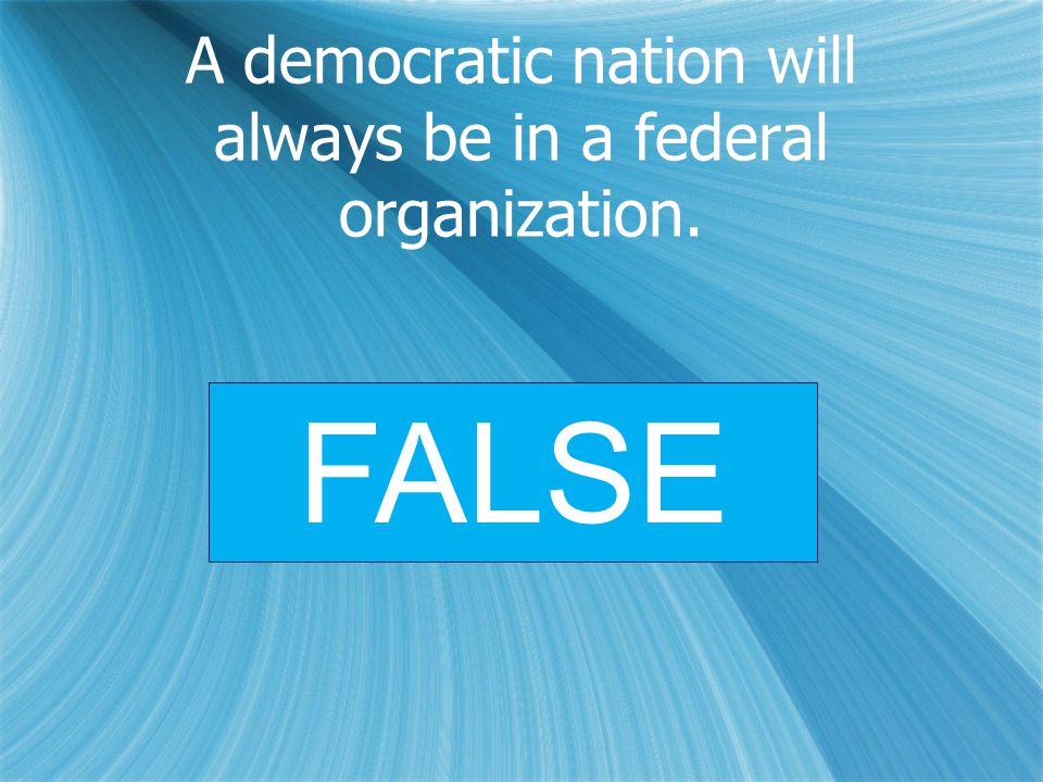 A democratic nation will always be in a federal organization. FALSE