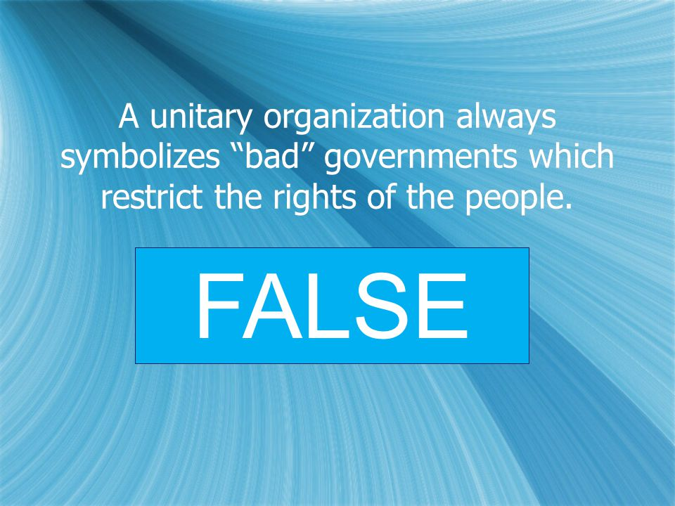 "A unitary organization always symbolizes ""bad"" governments which restrict the rights of the people. FALSE"