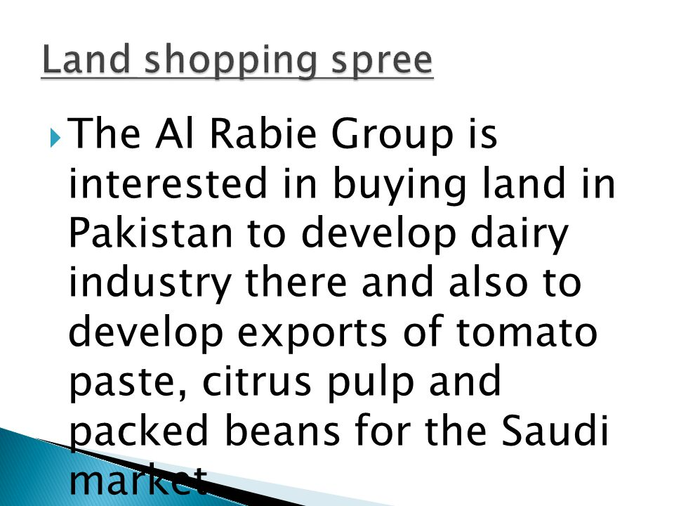  The Al Rabie Group is interested in buying land in Pakistan to develop dairy industry there and also to develop exports of tomato paste, citrus pulp and packed beans for the Saudi market.