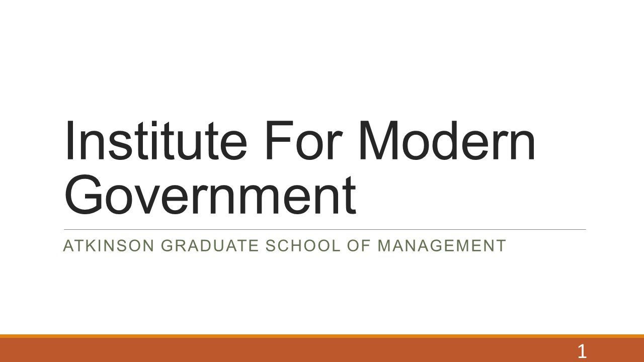 Institute For Modern Government ATKINSON GRADUATE SCHOOL OF MANAGEMENT 1