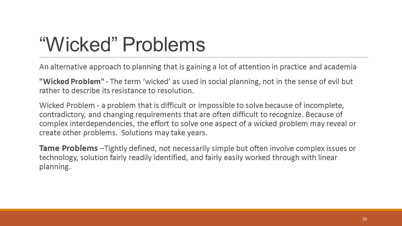 Wicked Problems An alternative approach to planning that is gaining a lot of attention in practice and academia Wicked Problem - The term 'wicked' as used in social planning, not in the sense of evil but rather to describe its resistance to resolution.