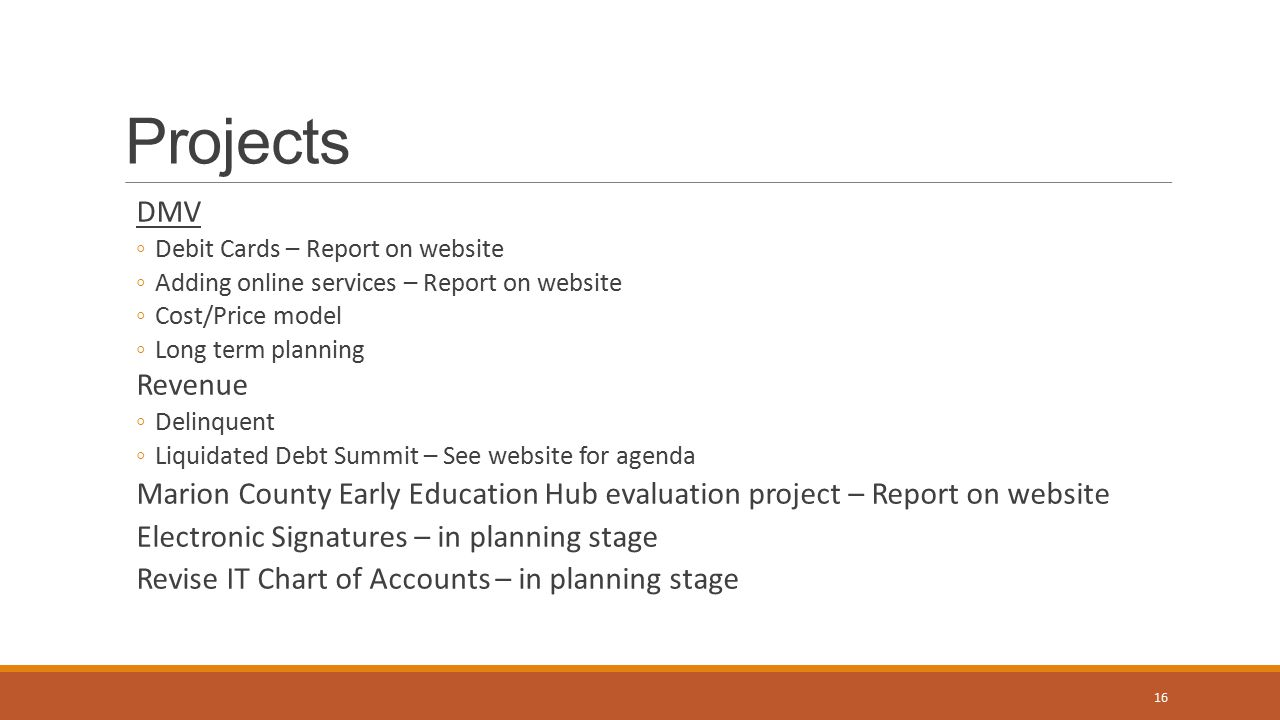 Projects DMV ◦Debit Cards – Report on website ◦Adding online services – Report on website ◦Cost/Price model ◦Long term planning Revenue ◦Delinquent ◦Liquidated Debt Summit – See website for agenda Marion County Early Education Hub evaluation project – Report on website Electronic Signatures – in planning stage Revise IT Chart of Accounts – in planning stage 16