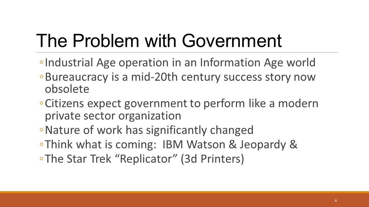 The Problem with Government ◦Industrial Age operation in an Information Age world ◦Bureaucracy is a mid-20th century success story now obsolete ◦Citizens expect government to perform like a modern private sector organization ◦Nature of work has significantly changed ◦Think what is coming: IBM Watson & Jeopardy & ◦The Star Trek Replicator (3d Printers) 4