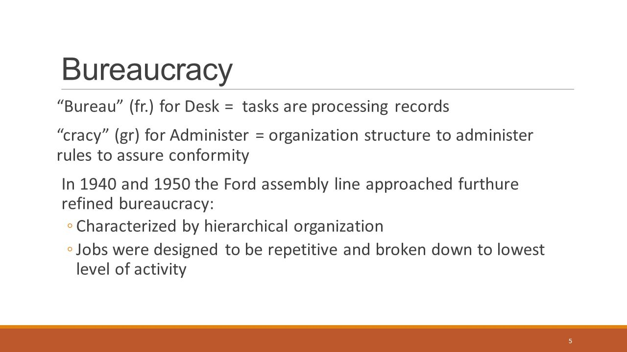 Bureaucracy Bureau (fr.) for Desk = tasks are processing records cracy (gr) for Administer = organization structure to administer rules to assure conformity In 1940 and 1950 the Ford assembly line approached furthure refined bureaucracy: ◦Characterized by hierarchical organization ◦Jobs were designed to be repetitive and broken down to lowest level of activity 5