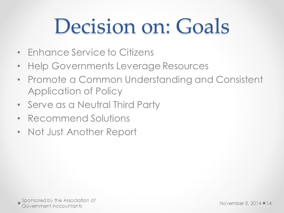 Decision on: Goals Enhance Service to Citizens Help Governments Leverage Resources Promote a Common Understanding and Consistent Application of Policy Serve as a Neutral Third Party Recommend Solutions Not Just Another Report November 8, 2014 Sponsored by the Association of Government Accountants 14