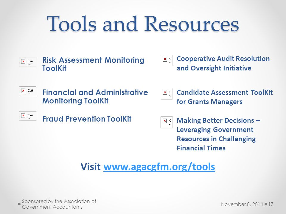 Tools and Resources November 8, 2014 Sponsored by the Association of Government Accountants 17 Risk Assessment Monitoring ToolKit Financial and Administrative Monitoring ToolKit Fraud Prevention ToolKit Cooperative Audit Resolution and Oversight Initiative Candidate Assessment ToolKit for Grants Managers Making Better Decisions – Leveraging Government Resources in Challenging Financial Times Visit www.agacgfm.org/toolswww.agacgfm.org/tools