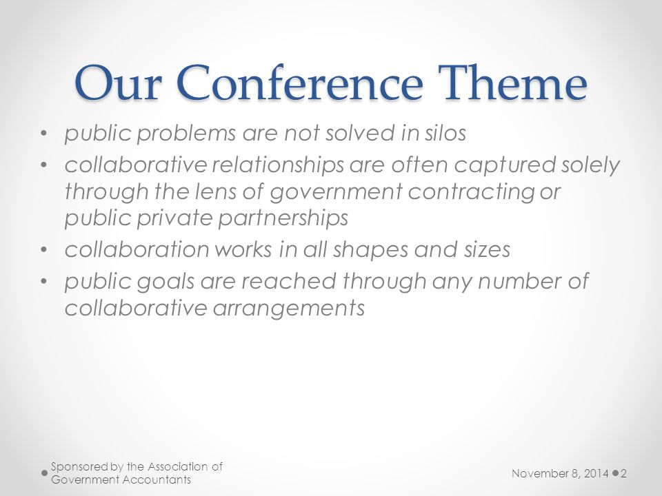 Our Conference Theme public problems are not solved in silos collaborative relationships are often captured solely through the lens of government contracting or public private partnerships collaboration works in all shapes and sizes public goals are reached through any number of collaborative arrangements November 8, 2014 Sponsored by the Association of Government Accountants 2