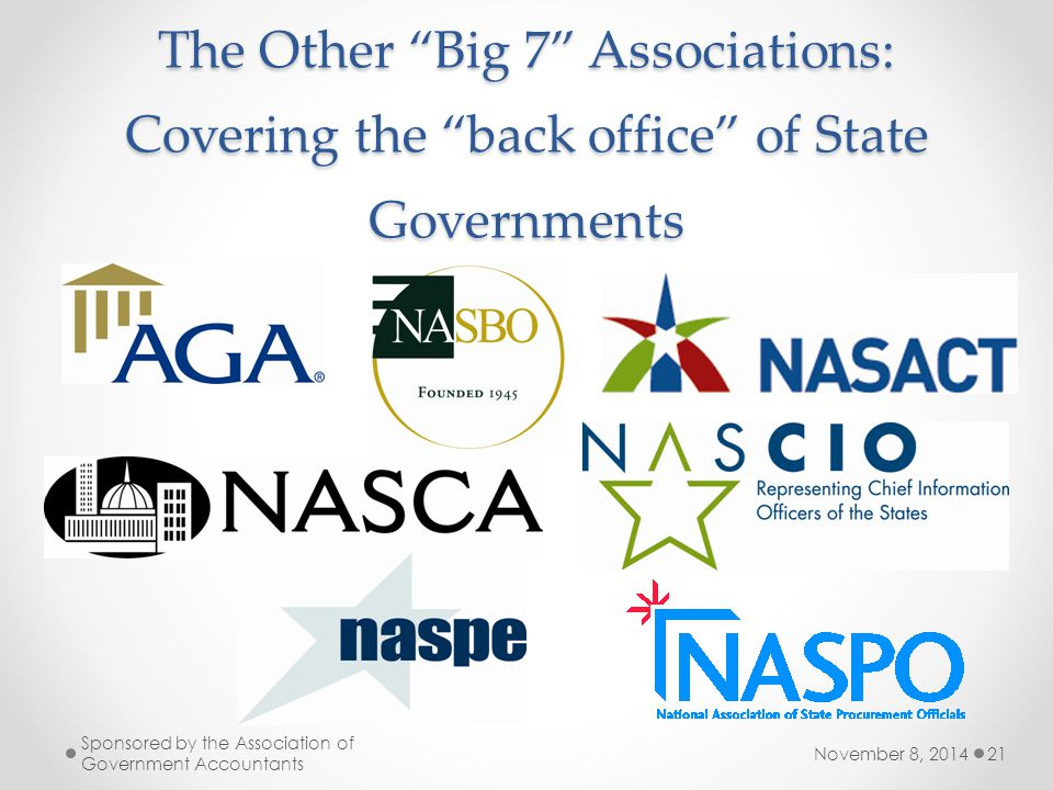 The Other Big 7 Associations: Covering the back office of State Governments November 8, 2014 Sponsored by the Association of Government Accountants 21