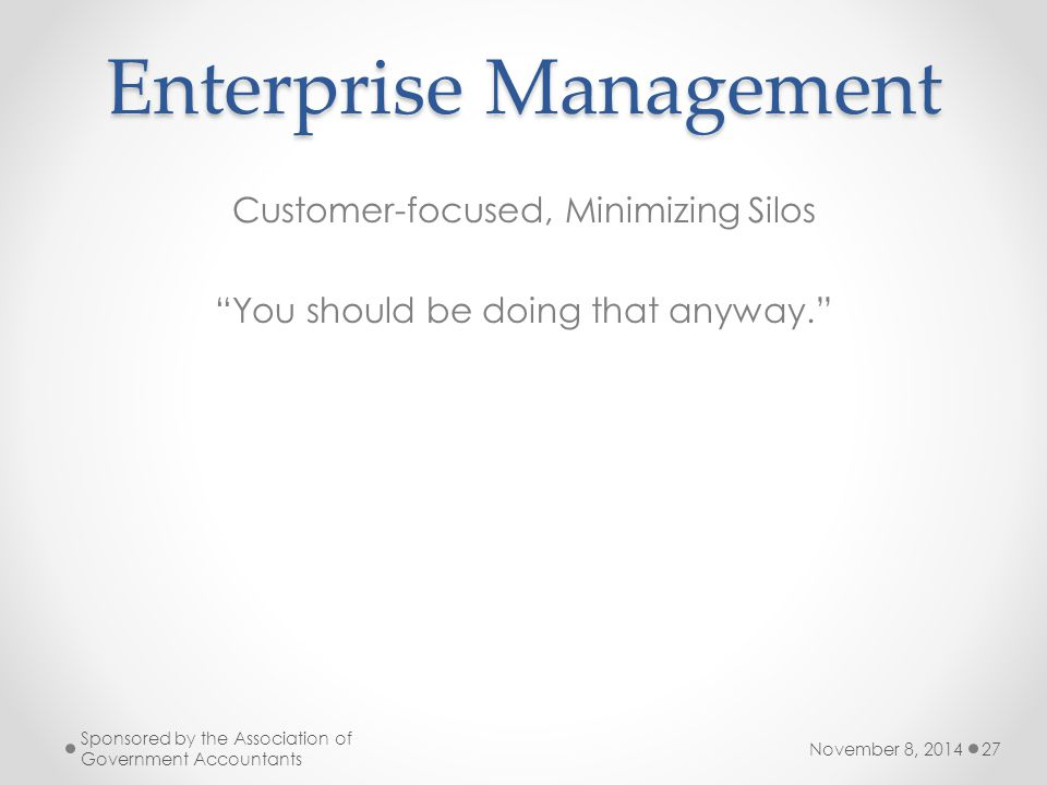 Enterprise Management Customer-focused, Minimizing Silos You should be doing that anyway. November 8, 2014 Sponsored by the Association of Government Accountants 27