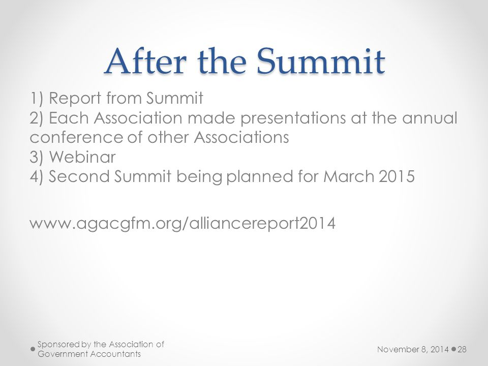 After the Summit 1) Report from Summit 2) Each Association made presentations at the annual conference of other Associations 3) Webinar 4) Second Summit being planned for March 2015 www.agacgfm.org/alliancereport2014 November 8, 2014 Sponsored by the Association of Government Accountants 28