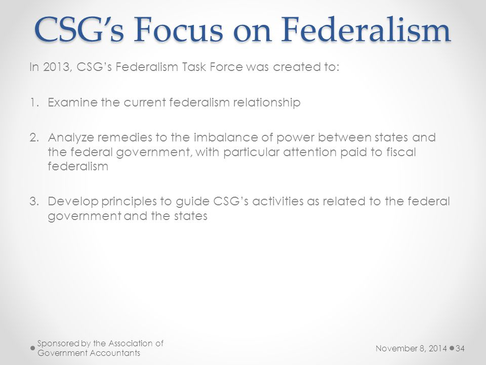November 8, 2014 Sponsored by the Association of Government Accountants 34 CSG's Focus on Federalism In 2013, CSG's Federalism Task Force was created to: 1.Examine the current federalism relationship 2.Analyze remedies to the imbalance of power between states and the federal government, with particular attention paid to fiscal federalism 3.Develop principles to guide CSG's activities as related to the federal government and the states
