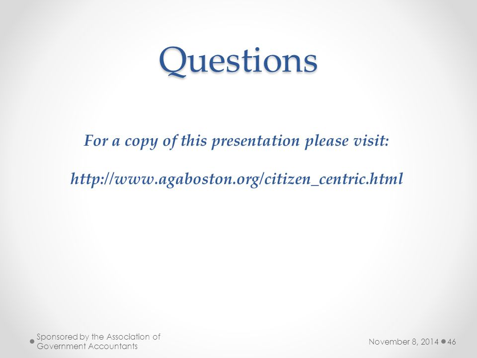 Questions November 8, 2014 Sponsored by the Association of Government Accountants 46 For a copy of this presentation please visit: http://www.agaboston.org/citizen_centric.html