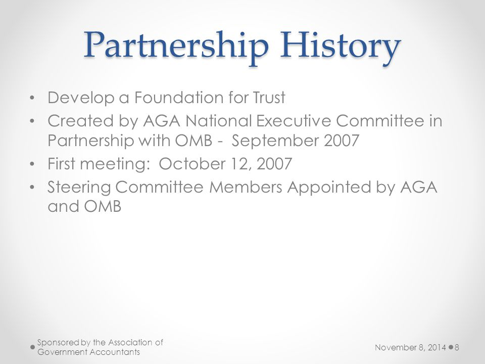 Partnership History Develop a Foundation for Trust Created by AGA National Executive Committee in Partnership with OMB - September 2007 First meeting: October 12, 2007 Steering Committee Members Appointed by AGA and OMB November 8, 2014 Sponsored by the Association of Government Accountants 8