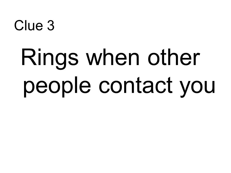 Clue 3 Rings when other people contact you