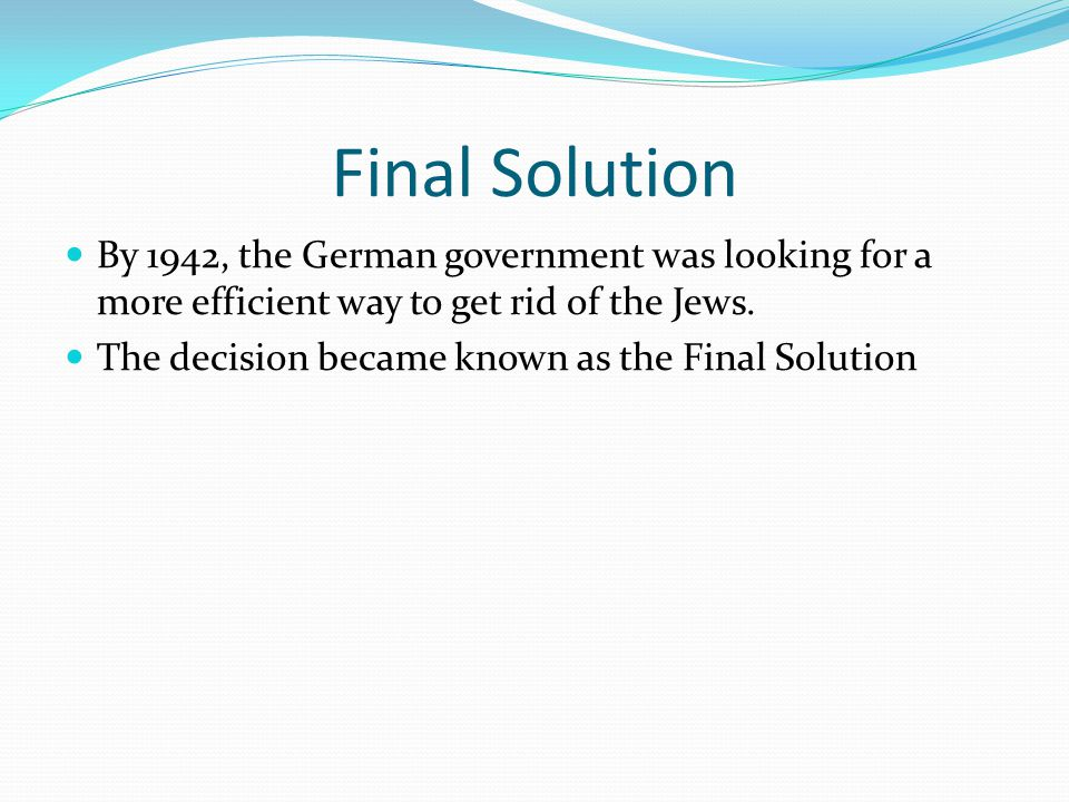 Final Solution By 1942, the German government was looking for a more efficient way to get rid of the Jews. The decision became known as the Final Solu