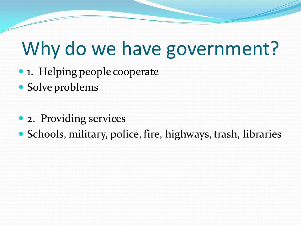 Why do we have government? 1. Helping people cooperate Solve problems 2. Providing services Schools, military, police, fire, highways, trash, librarie