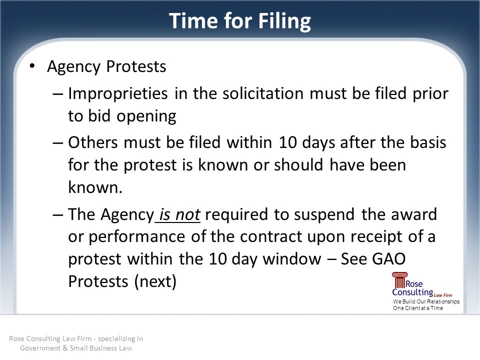 We Build Our Relationships One Client at a Time Time for Filing Agency Protests – Improprieties in the solicitation must be filed prior to bid opening – Others must be filed within 10 days after the basis for the protest is known or should have been known.