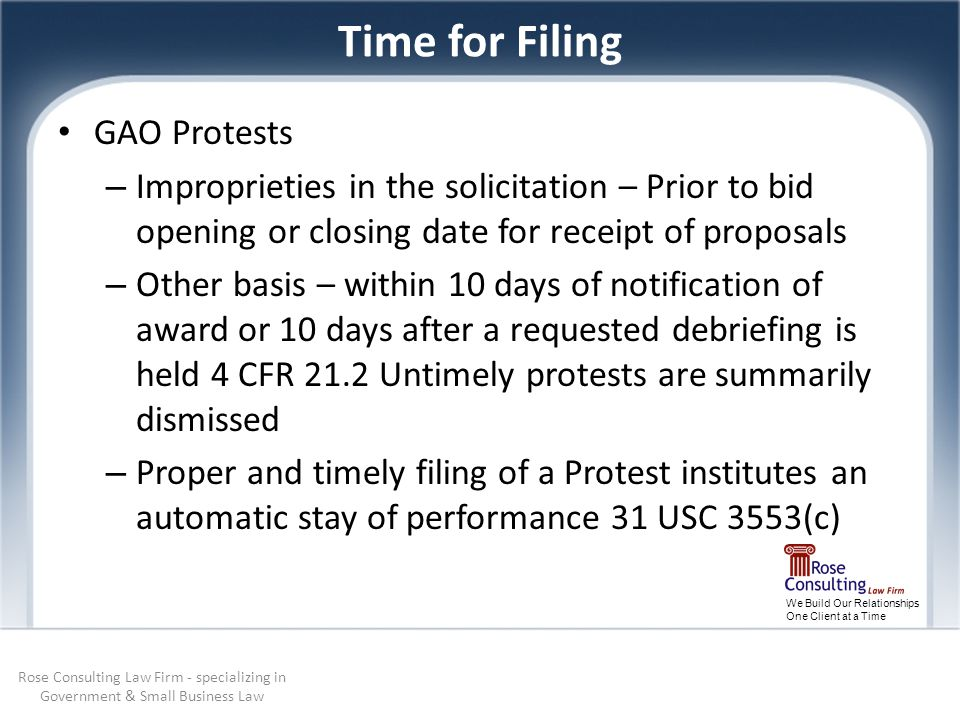 We Build Our Relationships One Client at a Time Time for Filing GAO Protests – Improprieties in the solicitation – Prior to bid opening or closing date for receipt of proposals – Other basis – within 10 days of notification of award or 10 days after a requested debriefing is held 4 CFR 21.2 Untimely protests are summarily dismissed – Proper and timely filing of a Protest institutes an automatic stay of performance 31 USC 3553(c) Rose Consulting Law Firm - specializing in Government & Small Business Law