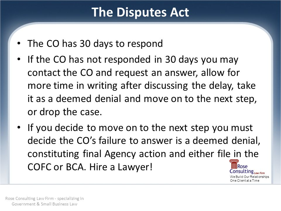 We Build Our Relationships One Client at a Time The Disputes Act The CO has 30 days to respond If the CO has not responded in 30 days you may contact the CO and request an answer, allow for more time in writing after discussing the delay, take it as a deemed denial and move on to the next step, or drop the case.