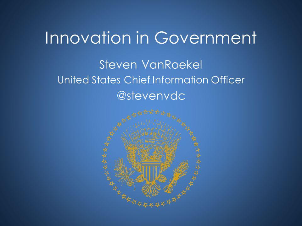 Innovation in Government Steven VanRoekel United States Chief Information Officer @stevenvdc