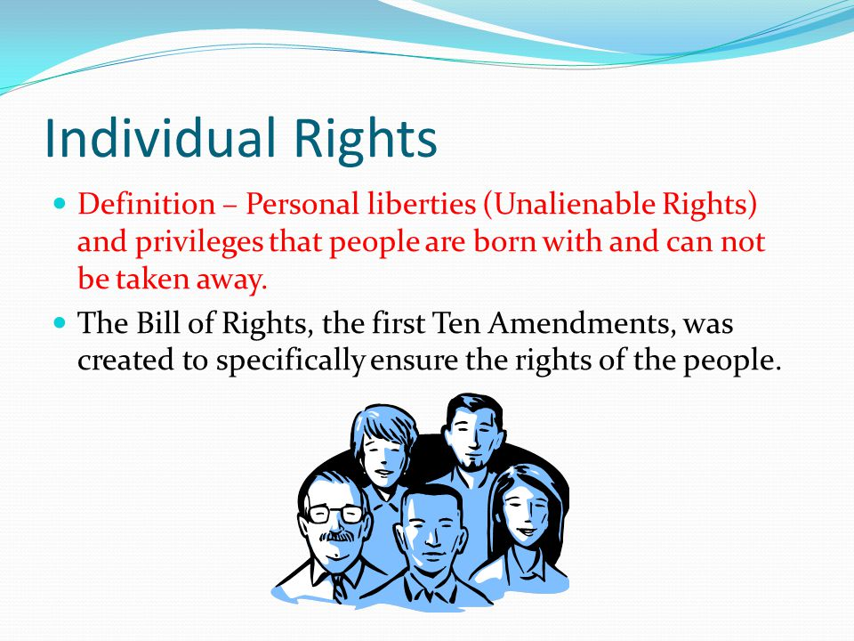 Individual Rights Definition – Personal liberties (Unalienable Rights) and privileges that people are born with and can not be taken away.