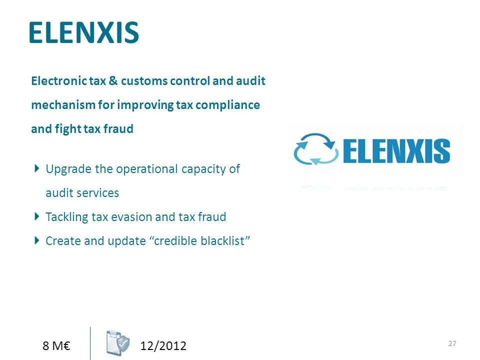 ELENXIS 27 8 M€12/2012 Electronic tax & customs control and audit mechanism for improving tax compliance and fight tax fraud Upgrade the operational c