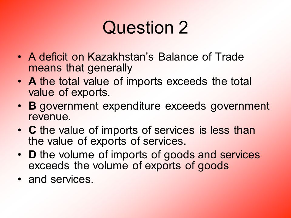 Question 2 A deficit on Kazakhstan's Balance of Trade means that generally A the total value of imports exceeds the total value of exports.