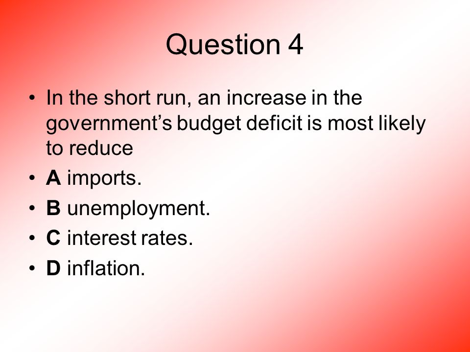 Question 4 In the short run, an increase in the government's budget deficit is most likely to reduce A imports.