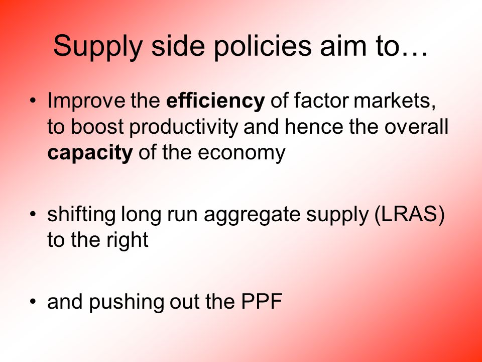 Supply side policies aim to… Improve the efficiency of factor markets, to boost productivity and hence the overall capacity of the economy shifting long run aggregate supply (LRAS) to the right and pushing out the PPF