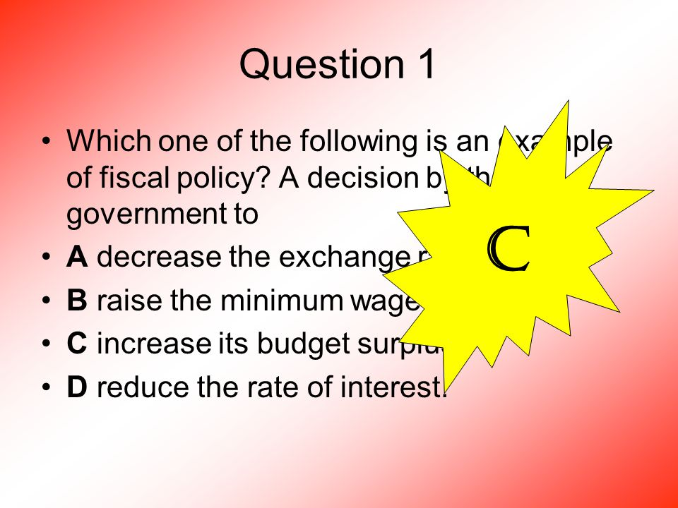 Question 1 Which one of the following is an example of fiscal policy.