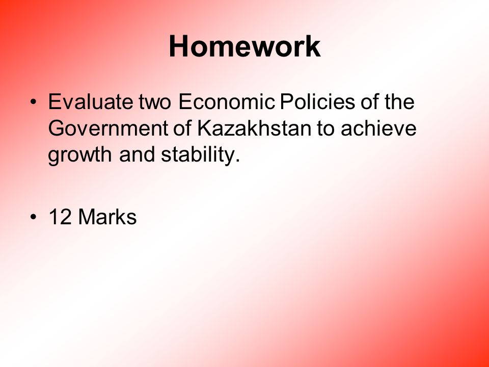 Homework Evaluate two Economic Policies of the Government of Kazakhstan to achieve growth and stability.