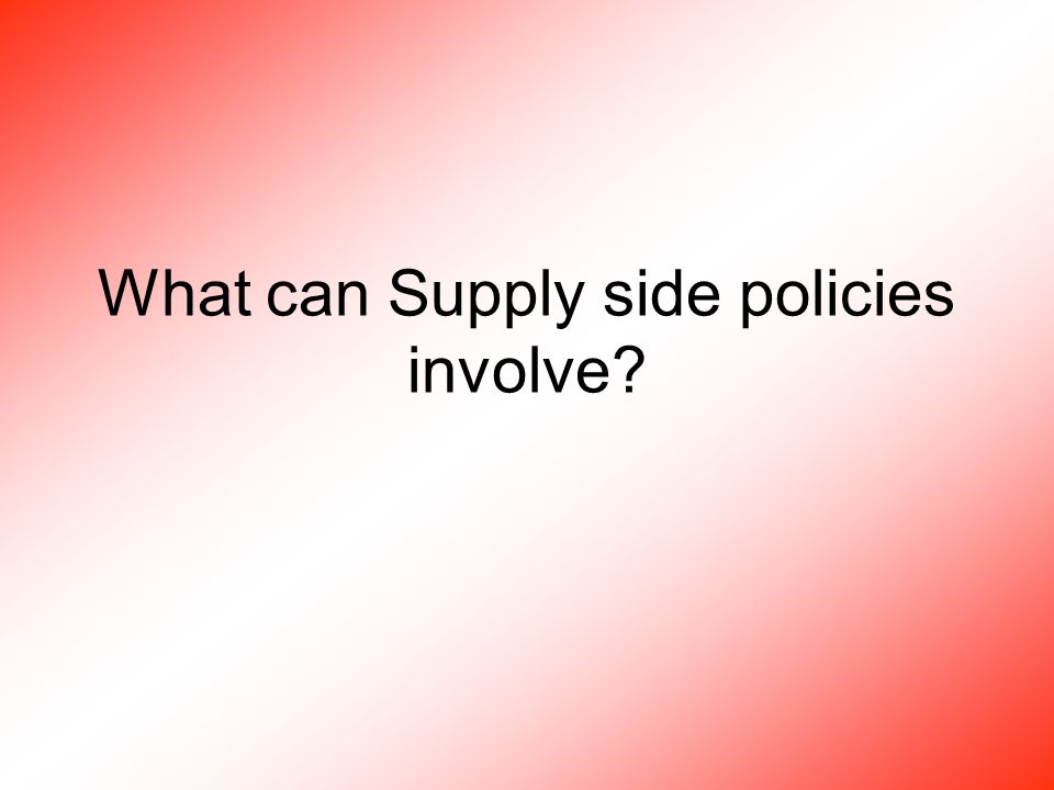 What can Supply side policies involve