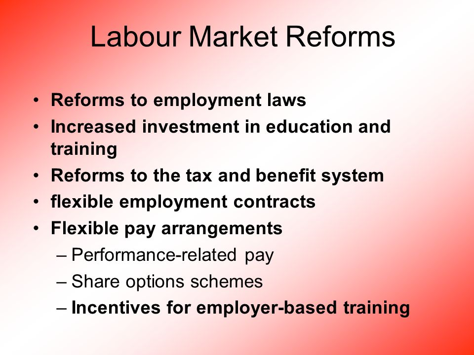 Labour Market Reforms Reforms to employment laws Increased investment in education and training Reforms to the tax and benefit system flexible employment contracts Flexible pay arrangements –Performance-related pay –Share options schemes –Incentives for employer-based training