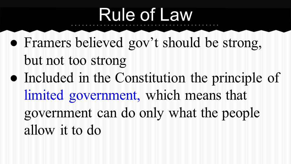 ● Framers believed gov't should be strong, but not too strong ● Included in the Constitution the principle of limited government, which means that gov