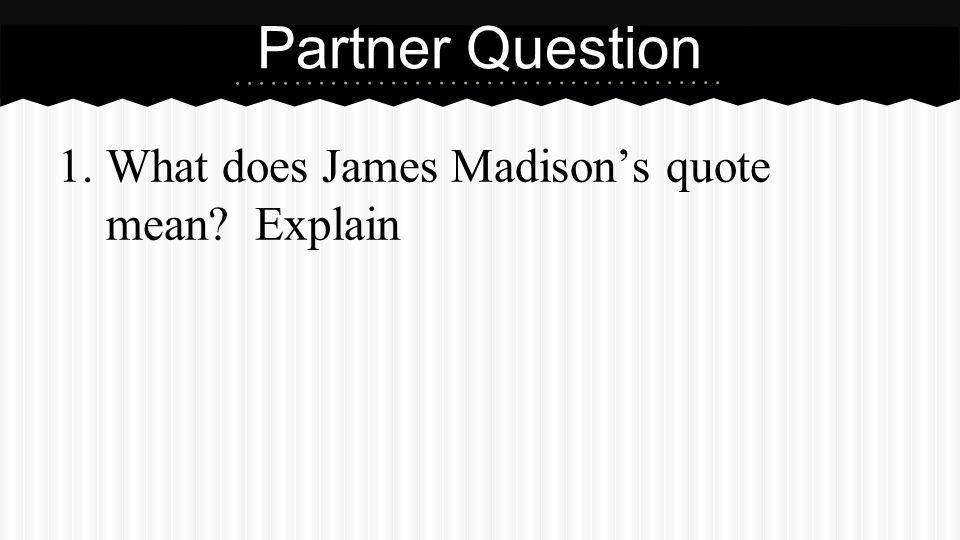 1.What does James Madison's quote mean? Explain Partner Question