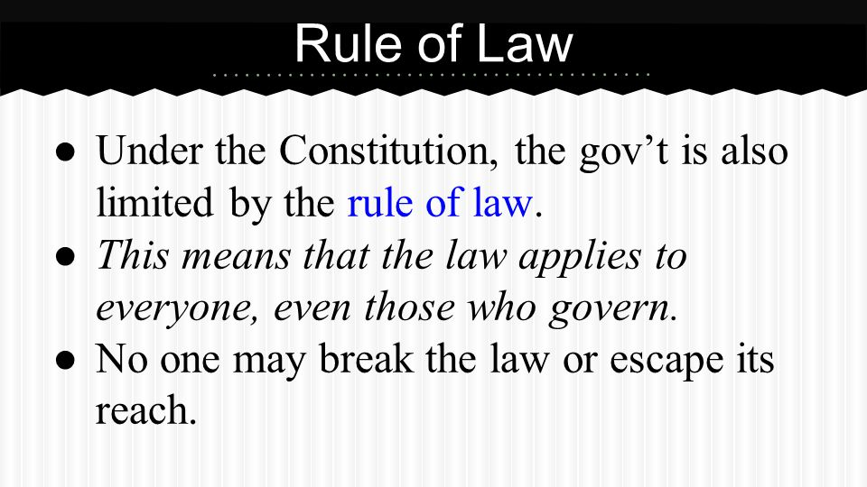 ● Under the Constitution, the gov't is also limited by the rule of law. ● This means that the law applies to everyone, even those who govern. ● No one