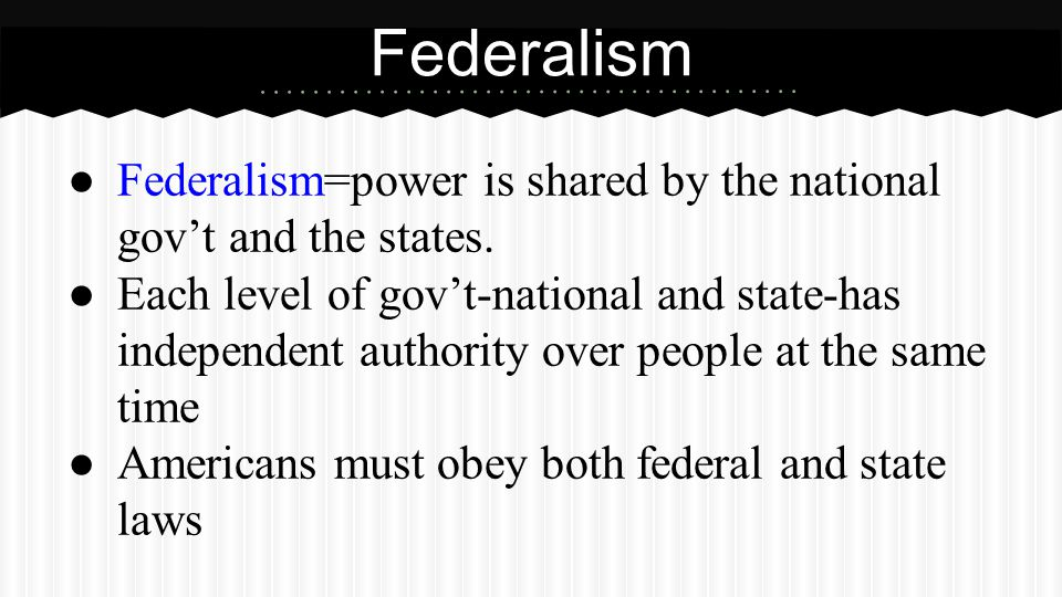 ● Federalism=power is shared by the national gov't and the states. ● Each level of gov't-national and state-has independent authority over people at t