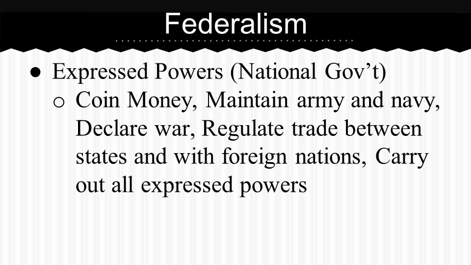 ● Expressed Powers (National Gov't) o Coin Money, Maintain army and navy, Declare war, Regulate trade between states and with foreign nations, Carry o