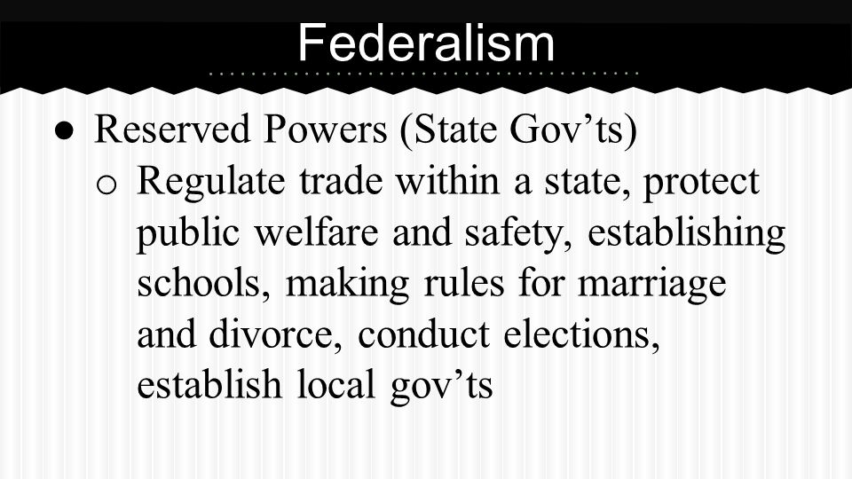 ● Reserved Powers (State Gov'ts) o Regulate trade within a state, protect public welfare and safety, establishing schools, making rules for marriage a