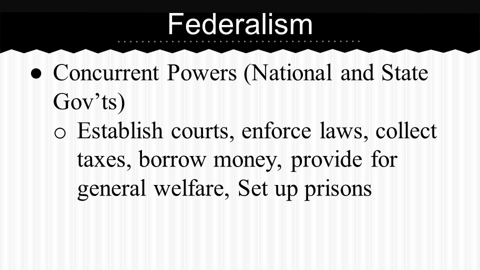● Concurrent Powers (National and State Gov'ts) o Establish courts, enforce laws, collect taxes, borrow money, provide for general welfare, Set up pri