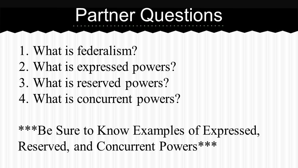 1.What is federalism? 2.What is expressed powers? 3.What is reserved powers? 4.What is concurrent powers? ***Be Sure to Know Examples of Expressed, Re
