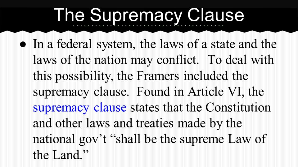 ● In a federal system, the laws of a state and the laws of the nation may conflict. To deal with this possibility, the Framers included the supremacy