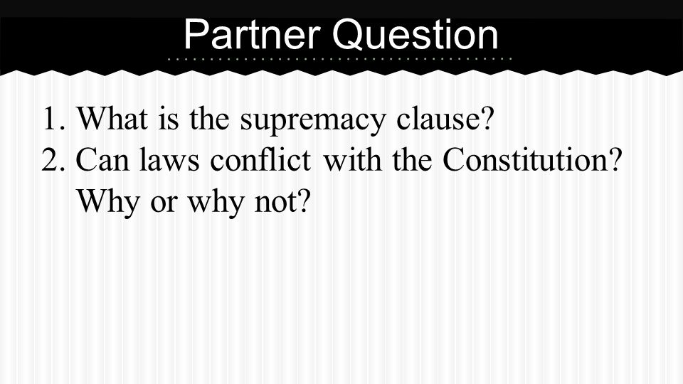 1.What is the supremacy clause? 2.Can laws conflict with the Constitution? Why or why not? Partner Question