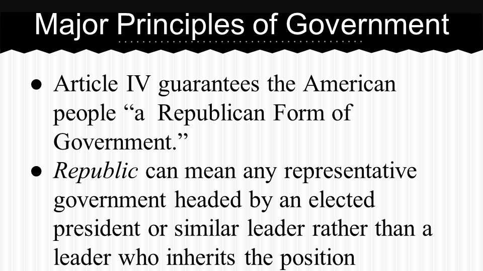 """● Article IV guarantees the American people """"a Republican Form of Government."""" ● Republic can mean any representative government headed by an elected"""