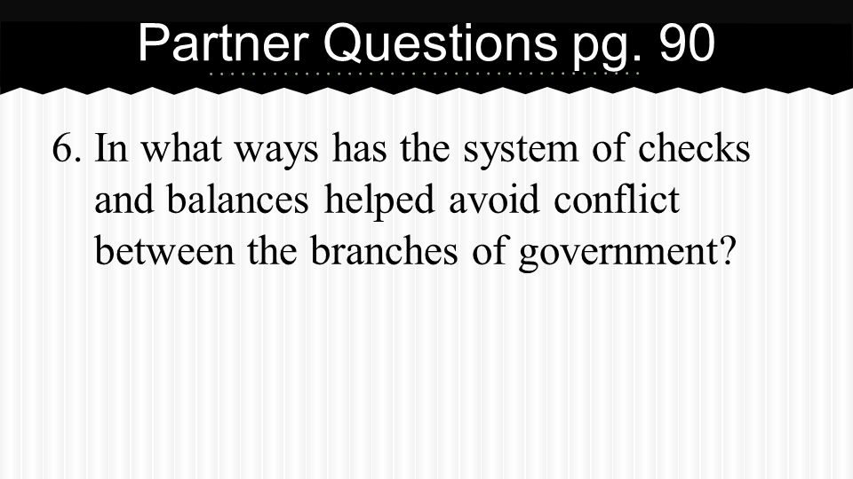 6.In what ways has the system of checks and balances helped avoid conflict between the branches of government? Partner Questions pg. 90