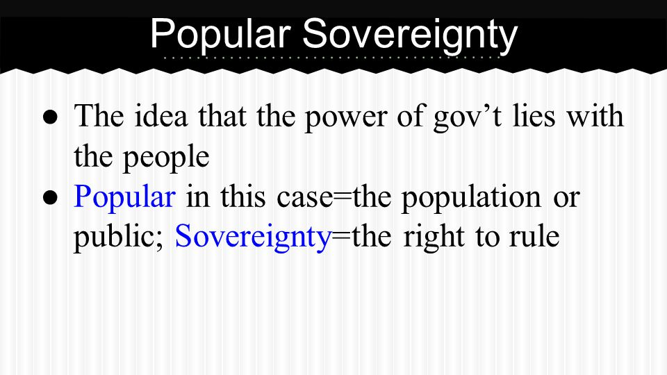 ● The idea that the power of gov't lies with the people ● Popular in this case=the population or public; Sovereignty=the right to rule Popular Soverei