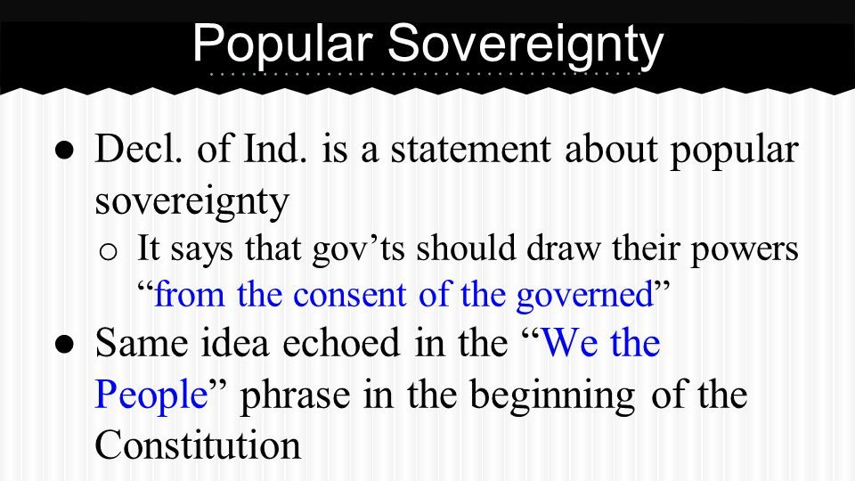 """● Decl. of Ind. is a statement about popular sovereignty o It says that gov'ts should draw their powers """"from the consent of the governed"""" ● Same idea"""