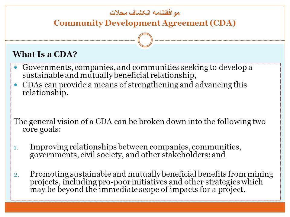 موافقتنامه انکشاف محلات Community Development Agreement (CDA) CDA Drivers Emphasis on benefits sharing and equity Globalization Regulatory requirements Business strategy Demand for accountability