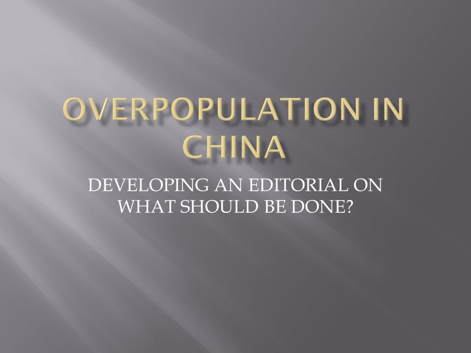  Chinese authorities have put into place the following policies to control or decrease overpopulation:  China s Family Policy  Birth-Control Policy  One -Child Policy  One Apartment Purchase per Family  New Car Lottery Policy Step 4: Examine an Existing Policy